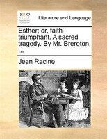 Esther; Or, Faith Triumphant. A Sacred Tragedy. By Mr. Brereton, ...