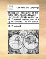 The Rape Of Proserpine: As It Is Acted At The Theatre Royal In Lincoln's-inn-fields. Written By Mr. Theobald, And Set To Mu