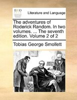 The Adventures Of Roderick Random. In Two Volumes. ... The Seventh Edition. Volume 2 Of 2