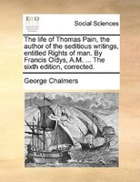 The Life Of Thomas Pain, The Author Of The Seditious Writings, Entitled Rights Of Man. By Francis Oldys, A.m. ... The Sixth Editio