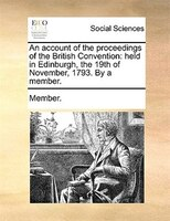 An Account Of The Proceedings Of The British Convention: Held In Edinburgh, The 19th Of November, 1793. By A Member.