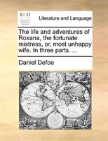 The Life And Adventures Of Roxana, The Fortunate Mistress, Or, Most Unhappy Wife. In Three Parts. ...