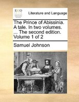 The Prince Of Abissinia. A Tale. In Two Volumes. ... The Second Edition. Volume 1 Of 2