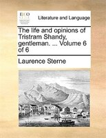 The Life And Opinions Of Tristram Shandy, Gentleman. ...  Volume 6 Of 6