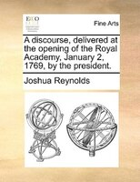 A Discourse, Delivered At The Opening Of The Royal Academy, January 2, 1769, By The President.
