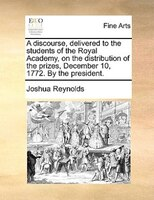 A Discourse, Delivered To The Students Of The Royal Academy, On The Distribution Of The Prizes, December 10, 1772. By The Presiden