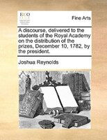 A Discourse, Delivered To The Students Of The Royal Academy On The Distribution Of The Prizes, December 10, 1782, By The President