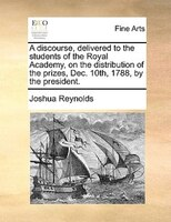 A Discourse, Delivered To The Students Of The Royal Academy, On The Distribution Of The Prizes, Dec. 10th, 1788, By The President.