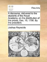 A Discourse, Delivered To The Students Of The Royal Academy, On The Distribution Of The Prizes, Dec. 10, 1790. By The President.