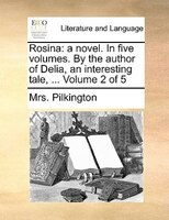 Rosina: A Novel. In Five Volumes. By The Author Of Delia, An Interesting Tale, ...  Volume 2 Of 5