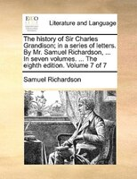 The History Of Sir Charles Grandison; In A Series Of Letters. By Mr. Samuel Richardson, ... In Seven Volumes. ... The Eighth Editi