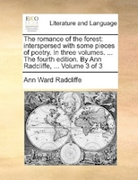 The Romance Of The Forest: Interspersed With Some Pieces Of Poetry. In Three Volumes. ... The Fourth Edition. By Ann Radcliffe