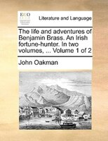 The Life And Adventures Of Benjamin Brass. An Irish Fortune-hunter. In Two Volumes, ...  Volume 1 Of 2