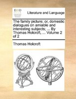 The Family Picture; Or, Domestic Dialogues On Amiable And Interesting Subjects; ... By Thomas Holcroft, ...  Volume 2 Of 2