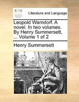 Leopold Warndorf. A Novel. In Two Volumes. By Henry Summersett, ...  Volume 1 Of 2