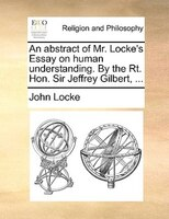 An Abstract Of Mr. Locke's Essay On Human Understanding. By The Rt. Hon. Sir Jeffrey Gilbert, ...