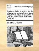 Il Pastor Fido, Tragicomedia Pastorale Del Molto Illustre Signor Cavaliere Battista Guarini, ...