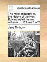 The Male-coquette; Or, The History Of The Hon. Edward Astell. In Two Volumes. ...  Volume 1 Of 2