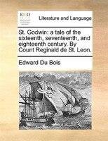 St. Godwin: A Tale Of The Sixteenth, Seventeenth, And Eighteenth Century. By Count Reginald De St. Leon.