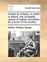 A Letter To A Friend. In Which Is Shewn, The Inviolable Nature Of Publick Securities. By A Lover Of His Country.