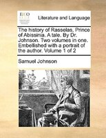 The History Of Rasselas, Prince Of Abissinia. A Tale. By Dr. Johnson. Two Volumes In One. Embellished With A Portrait Of The Autho