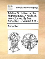 Adeline St. Julian; Or, The Midnight Hour. A Novel. In Two Volumes. By Mrs. Anne Ker, ...  Volume 1 Of 2