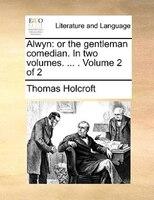 Alwyn: Or The Gentleman Comedian. In Two Volumes. ... .  Volume 2 Of 2