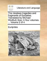The Nineteen Tragedies And Fragments Of Euripides. Translated By Michael Wodhull, Esq; In Four Volumes. ...  Volume 2 Of 4