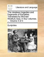 The Nineteen Tragedies And Fragments Of Euripides. Translated By Michael Wodhull, Esq; In Four Volumes. ...  Volume 4 Of 4