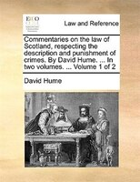 Commentaries On The Law Of Scotland, Respecting The Description And Punishment Of Crimes. By David Hume. ... In Two Volumes. ...