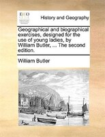 Geographical And Biographical Exercises, Designed For The Use Of Young Ladies, By William Butler, ... The Second Edition.