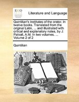 Quintilian's Institutes Of The Orator. In Twelve Books. Translated From The Original Latin, ... And Illustrated With Critical And