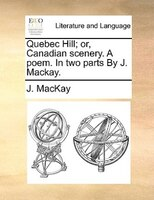 Quebec Hill; Or, Canadian Scenery. A Poem. In Two Parts By J. Mackay.