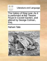 The History Of King Lear. As It Is Performed At The Theatre Royal In Covent Garden, And Altered By George Colman, Esq.
