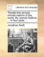 Travels Into Several Remote Nations Of The World. By Lemuel Gulliver, ... In Four Parts. ...