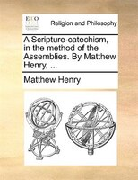 A Scripture-catechism, In The Method Of The Assemblies. By Matthew Henry, ...