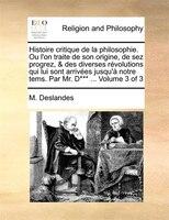 Histoire Critique De La Philosophie. Ou L'on Traite De Son Origine, De Sez Progrez, & Des Diverses Révolutions Qui Lui Sont Arrivé