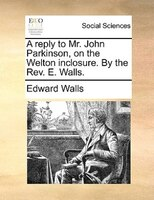 A Reply To Mr. John Parkinson, On The Welton Inclosure. By The Rev. E. Walls.