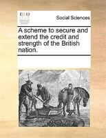 A Scheme To Secure And Extend The Credit And Strength Of The British Nation.