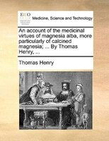 An Account Of The Medicinal Virtues Of Magnesia Alba, More Particularly Of Calcined Magnesia; ... By Thomas Henry, ...