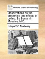 Observations On The Properties And Effects Of Coffee. By Benjamin Moseley, M.d.