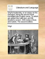 Virgil's Husbandry, Or An Essay On The Georgics: Being The Second Book Translated Into English Verse. To Which Are Added The Latin