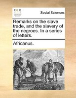 Remarks On The Slave Trade, And The Slavery Of The Negroes. In A Series Of Letters.