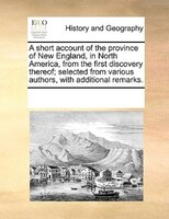 A Short Account Of The Province Of New England, In North America, From The First Discovery Thereof; Selected From Various Authors,