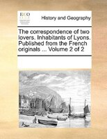 The Correspondence Of Two Lovers. Inhabitants Of Lyons. Published From The French Originals ...  Volume 2 Of 2