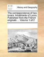 The Correspondence Of Two Lovers. Inhabitants Of Lyons. Published From The French Originals ...  Volume 1 Of 2