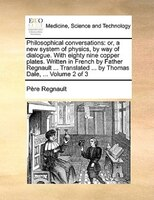 Philosophical Conversations: Or, A New System Of Physics, By Way Of Dialogue. With Eighty Nine Copper Plates. Written In French