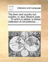 The Town And Country Nut-cracker, Or Jack Sharp's Jests. ... To Which Is Added, A Choice Collection Of Conundrums, ...
