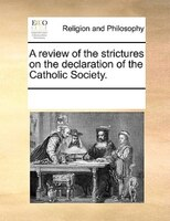 A Review Of The Strictures On The Declaration Of The Catholic Society.
