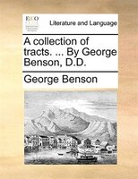 A Collection Of Tracts. ... By George Benson, D.d.